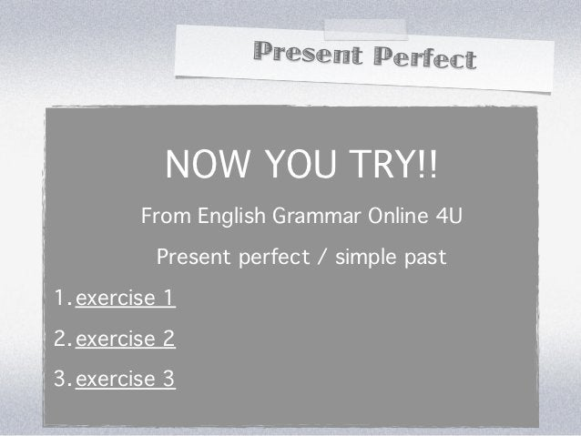 Present Perfect           NOW YOU TRY!!         From English Grammar Online 4U          Present perfect / simple past1. ex...
