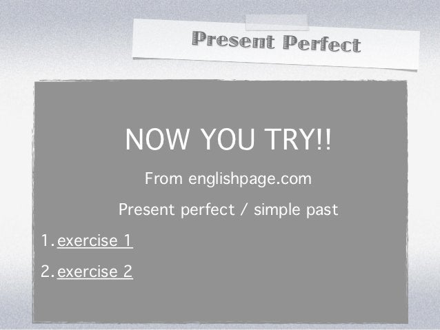 Present Perfect           NOW YOU TRY!!                From englishpage.com          Present perfect / simple past1. exerc...