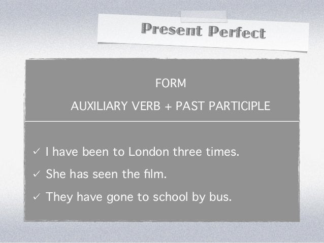 Present Perfect                   FORM    AUXILIARY VERB + PAST PARTICIPLEI have been to London three times.She has seen t...