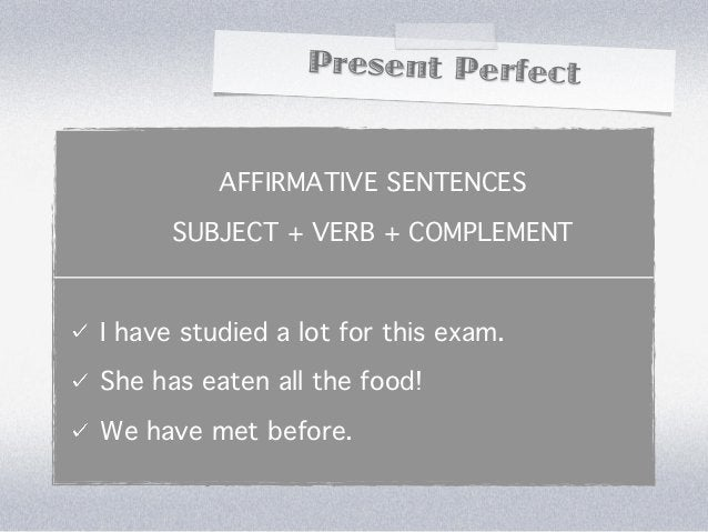 Present Perfect          AFFIRMATIVE SENTENCES      SUBJECT + VERB + COMPLEMENTI have studied a lot for this exam.She has ...