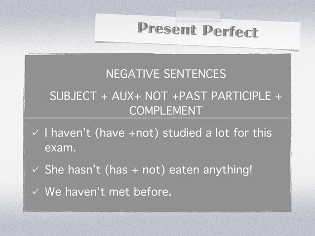 Present Perfect           NEGATIVE SENTENCESSUBJECT + AUX+ NOT +PAST PARTICIPLE +            COMPLEMENTI haven't (have +no...