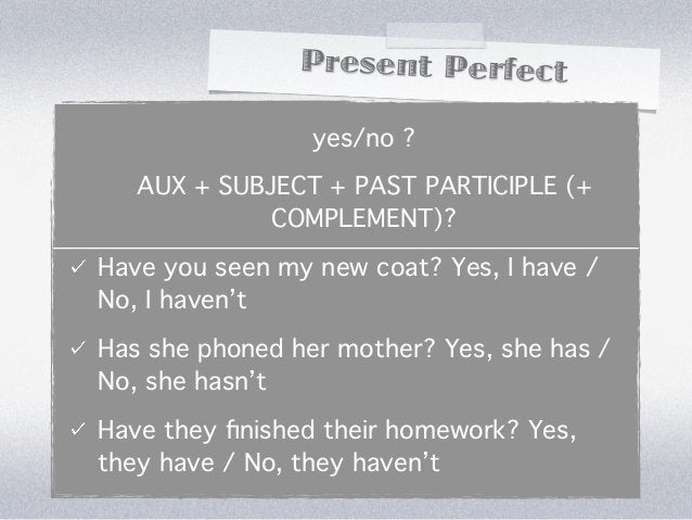 Present Perfect                 yes/no ?   AUX + SUBJECT + PAST PARTICIPLE (+             COMPLEMENT)?Have you seen my new...