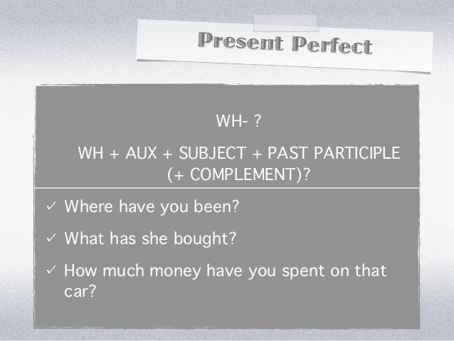 Present Perfect                 WH- ? WH + AUX + SUBJECT + PAST PARTICIPLE          (+ COMPLEMENT)?Where have you been?Wha...