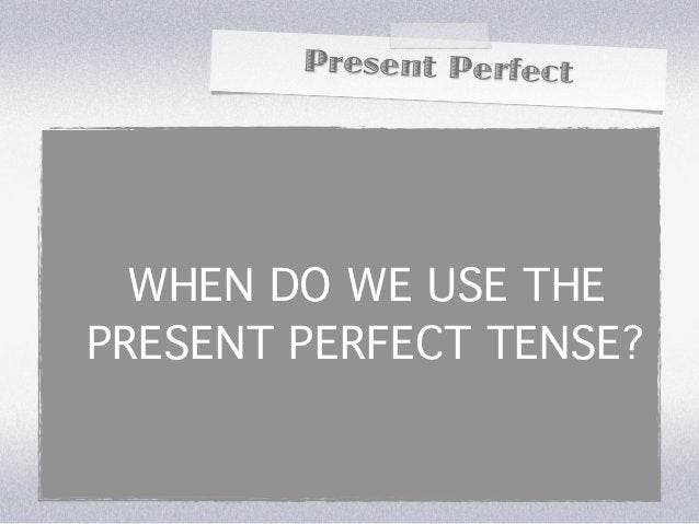 Present Perfect  WHEN DO WE USE THEPRESENT PERFECT TENSE?