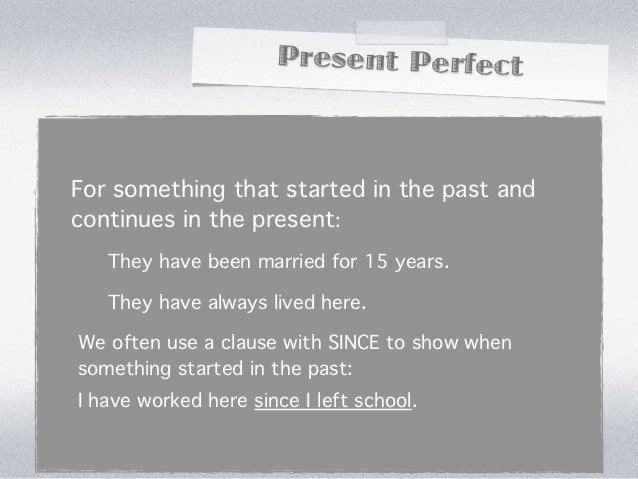 Present PerfectFor something that started in the past andcontinues in the present:   They have been married for 15 years. ...