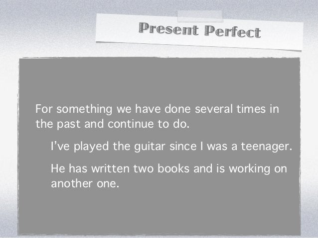 Present PerfectFor something we have done several times inthe past and continue to do.  I've played the guitar since I was...