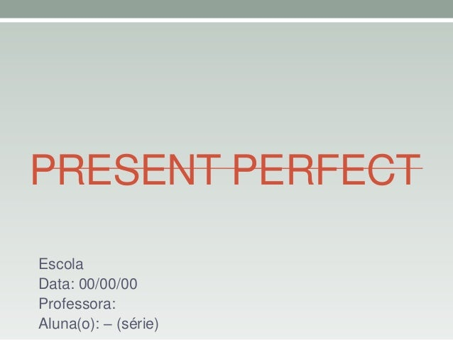 PRESENT PERFECT Escola Data: 00/00/00 Professora: Aluna(o): – (série)