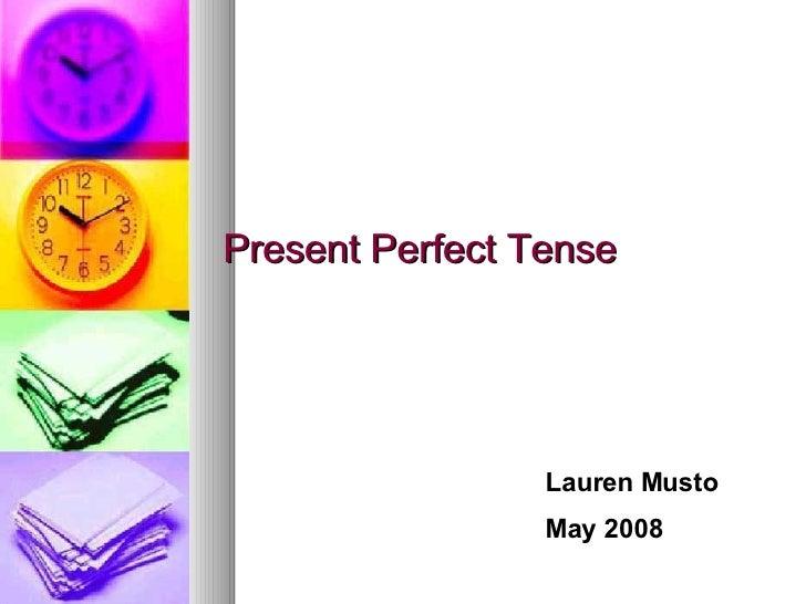 Present Perfect Tense Lauren Musto May 2008