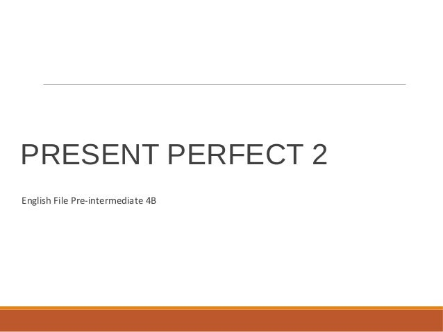 PRESENT PERFECT 2 English File Pre-intermediate 4B