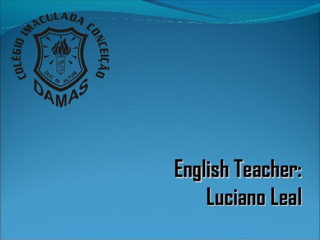 English Teacher:English Teacher: Luciano LealLuciano Leal