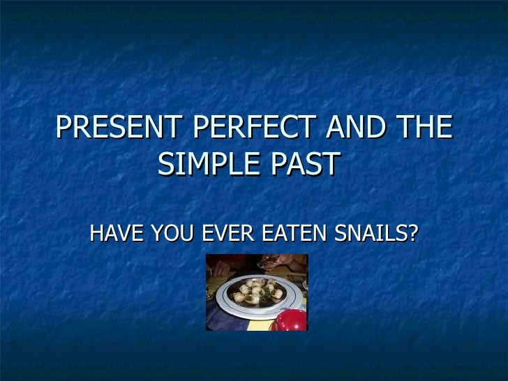 PRESENT PERFECT AND THE SIMPLE PAST  HAVE YOU EVER EATEN SNAILS?