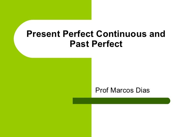 Present Perfect Continuous and         Past Perfect              Prof Marcos Dias