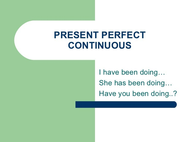 PRESENT PERFECT CONTINUOUS I have been doing… She has been doing… Have you been doing..?