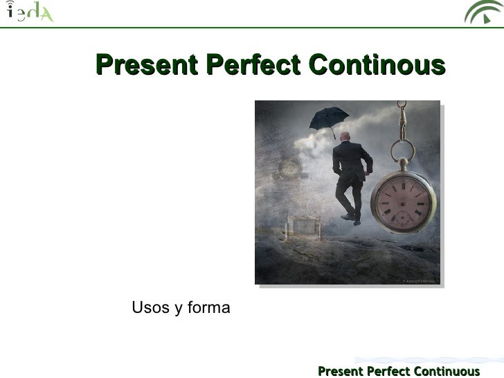 Present Perfect Continous  Usos y forma                 Present Perfect Continuous