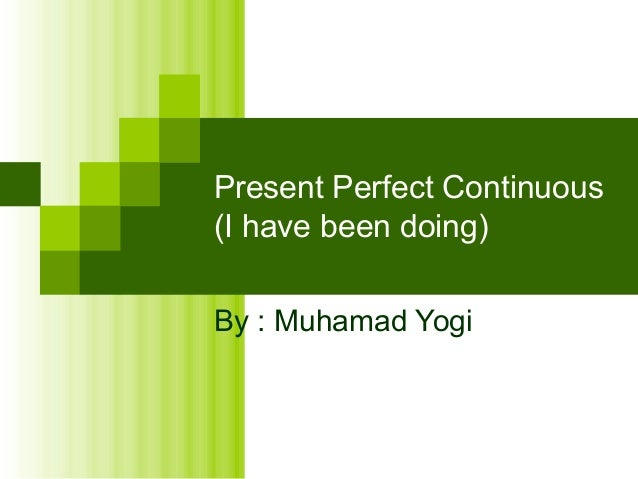 Present Perfect Continuous(I have been doing)By : Muhamad Yogi