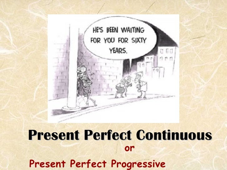 Present Perfect Continuous <ul><li>or </li></ul><ul><li>Present Perfect Progressive </li></ul>