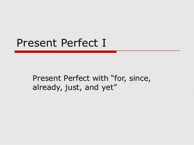 "Present Perfect I   Present Perfect with ""for, since,   already, just, and yet"""