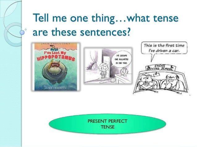 Tell me one thing…what tenseare these sentences?          PRESENT PERFECT               TENSE