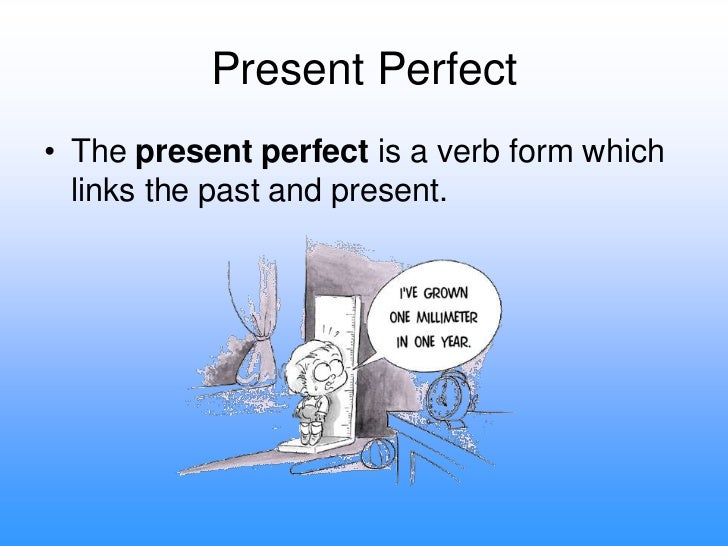 Present Perfect<br />The present perfect is a verb form which links the past and present.<br />