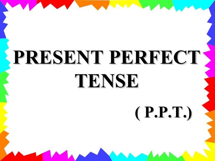 PRESENT PERFECT TENSE ( P.P.T.)