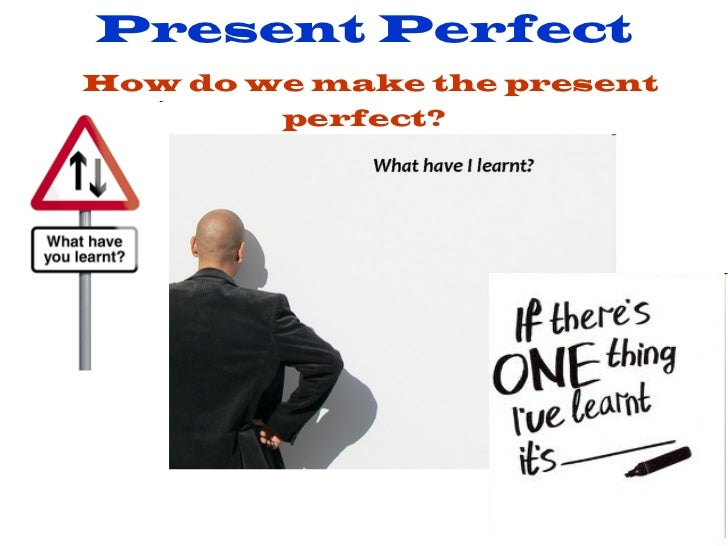 Present Perfect   How do we make the present perfect?