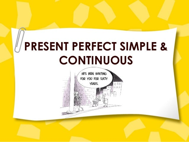 PRESENT PERFECT SIMPLE &CONTINUOUS