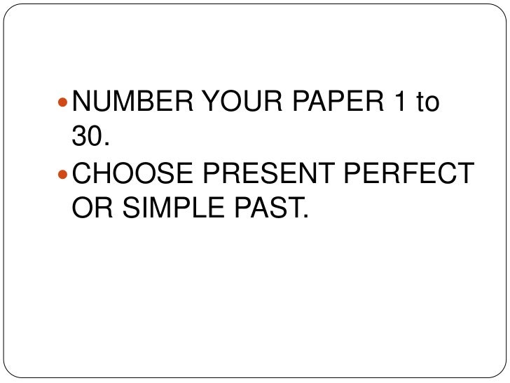 NUMBER YOUR PAPER 1 to 30.<br />CHOOSE PRESENT PERFECT OR SIMPLE PAST.<br />