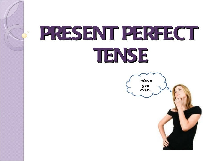 PRESENT PERFECT  TENSE Have you  ever...