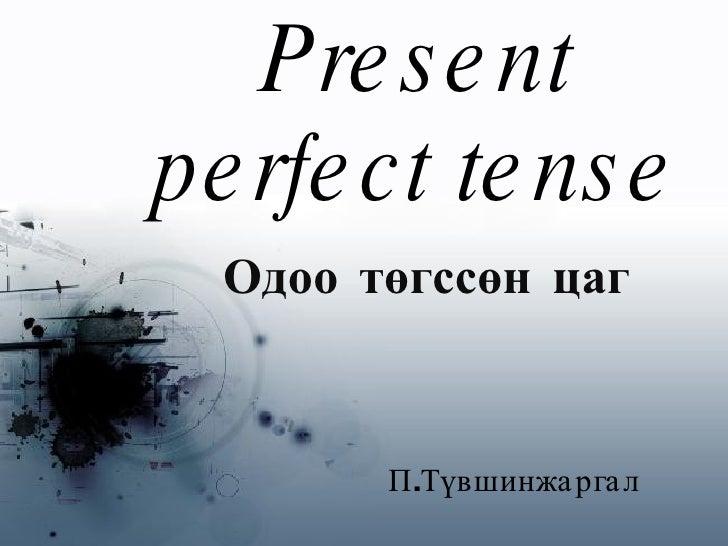 Present perfect tense Одоо төгссөн цаг   П.Түвшинжаргал