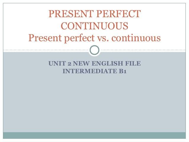 PRESENT PERFECT       CONTINUOUSPresent perfect vs. continuous    UNIT 2 NEW ENGLISH FILE       INTERMEDIATE B1