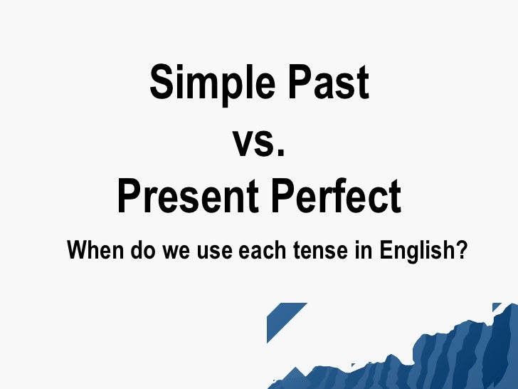 Simple Past         vs.    Present PerfectWhen do we use each tense in English?