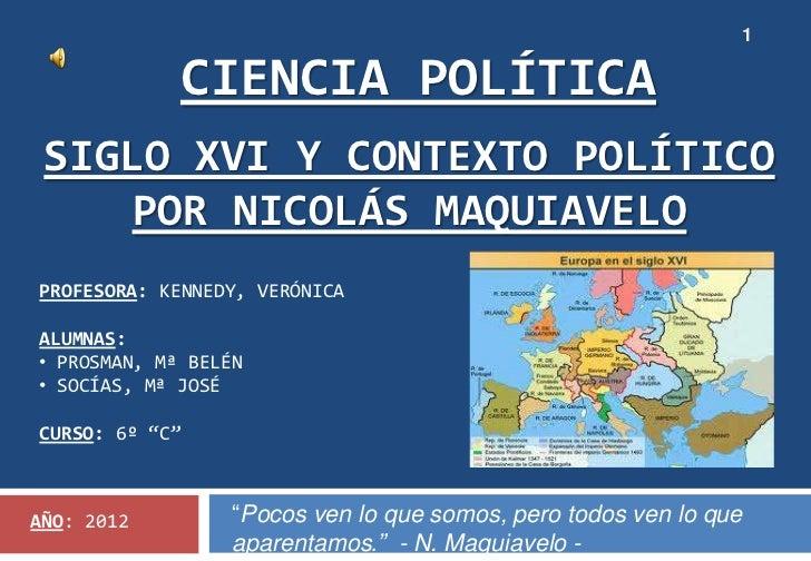 1             CIENCIA POLÍTICA SIGLO XVI Y CONTEXTO POLÍTICO     POR NICOLÁS MAQUIAVELOPROFESORA: KENNEDY, VERÓNICAALUMNAS...