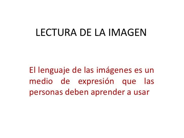 LECTURA DE LA IMAGEN<br />El lenguaje de las imágenes es un medio de expresión que las personas deben aprender a usar<br />