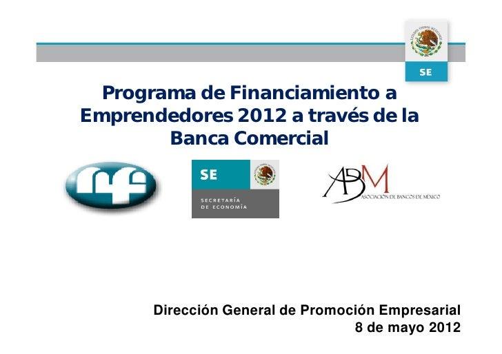 Programa de Financiamiento aEmprendedores 2012 a través de la        Banca Comercial       Dirección General de Promoción ...