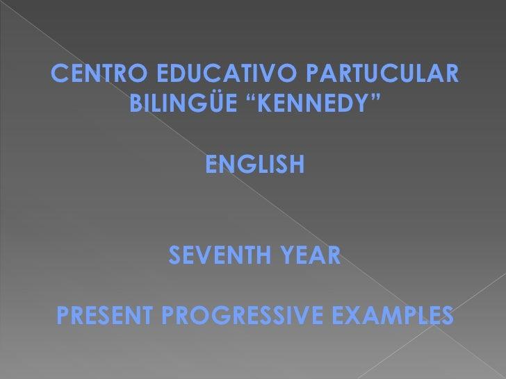 "CENTRO EDUCATIVO PARTUCULAR     BILINGÜE ""KENNEDY""          ENGLISH       SEVENTH YEARPRESENT PROGRESSIVE EXAMPLES"