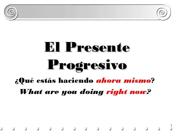 El Presente      Progresivo¿Qué estás haciendo ahora mismo? What are you doing right now?                                 ...