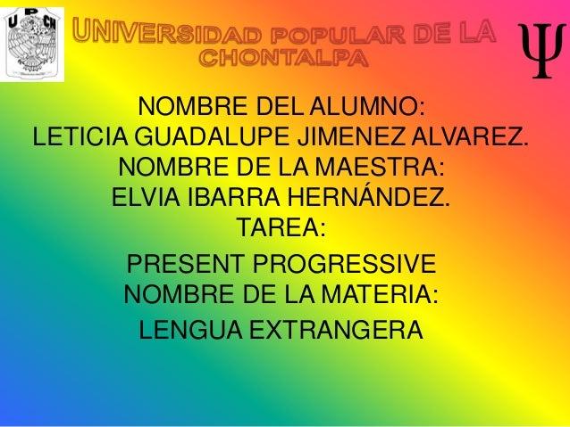 NOMBRE DEL ALUMNO:LETICIA GUADALUPE JIMENEZ ALVAREZ.      NOMBRE DE LA MAESTRA:      ELVIA IBARRA HERNÁNDEZ.              ...