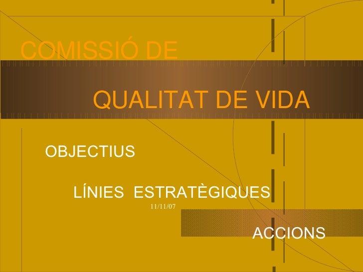 COMISSIÓ DE       QUALITAT DE VIDA   OBJECTIUS     LÍNIES ESTRATÈGIQUES              11/11/07                            A...