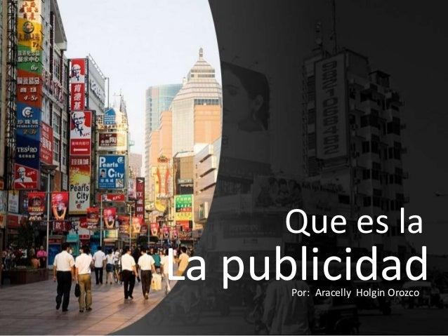 Que es la  La publicidad Por: Aracelly Holgin Orozco