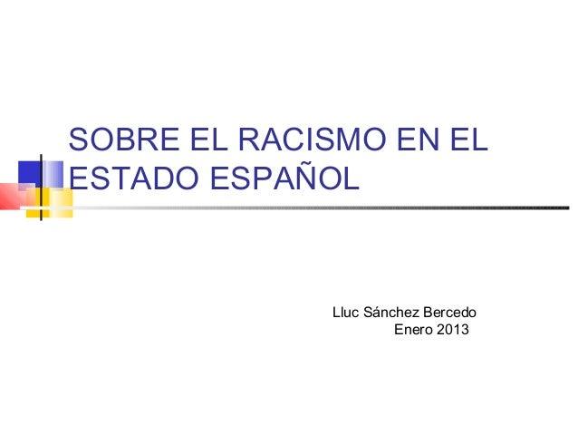 SOBRE EL RACISMO EN EL ESTADO ESPAÑOL Lluc Sánchez Bercedo Enero 2013
