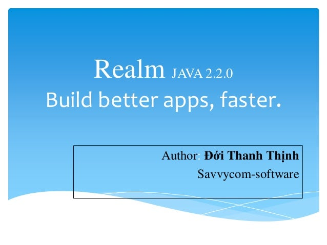 Realm JAVA 2.2.0 Build better apps, faster. Author: Đới Thanh Thịnh Savvycom-software