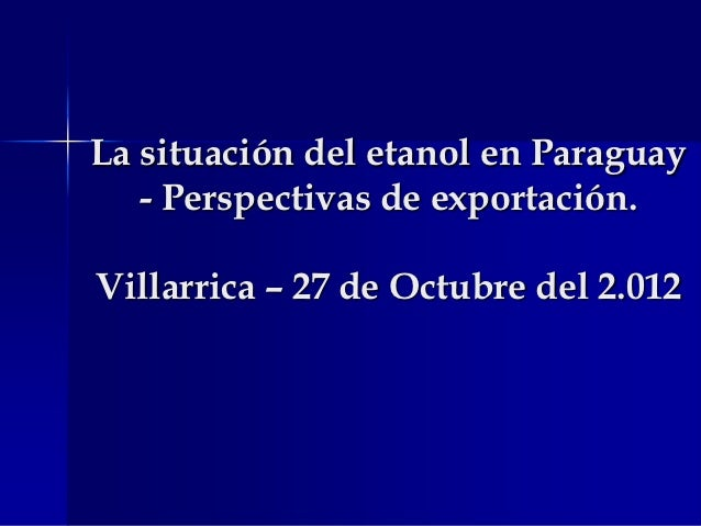 La situación del etanol en Paraguay   - Perspectivas de exportación.Villarrica – 27 de Octubre del 2.012