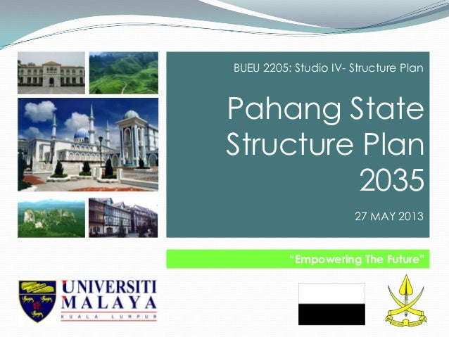 """Pahang StateStructure Plan2035""""Empowering The Future""""BUEU 2205: Studio IV- Structure Plan27 MAY 2013"""