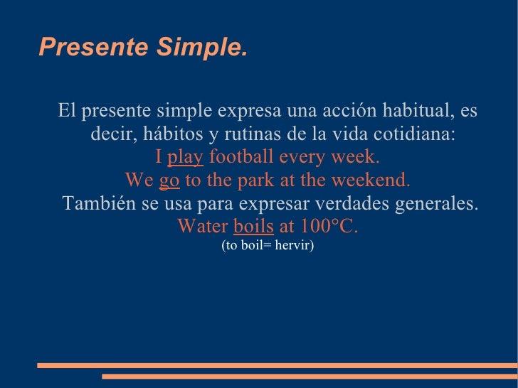 Presente Simple. <ul><ul><li>El presente simple expresa una acción habitual, es decir, hábitos y rutinas de la vida cotidi...
