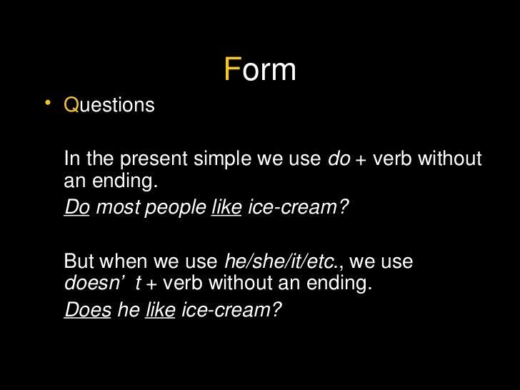 F orm <ul><li>Q uestions </li></ul><ul><li>In the present simple we use  do  + verb without an ending. </li></ul><ul><li>D...