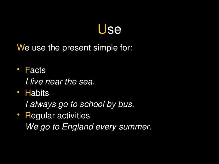 U se <ul><li>W e use the present simple for: </li></ul><ul><li>F acts </li></ul><ul><li>I live near the sea. </li></ul><ul...