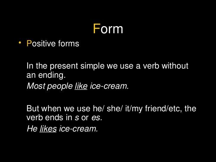 F orm <ul><li>P ositive forms </li></ul><ul><li>In the present simple we use a verb without an ending. </li></ul><ul><li>M...