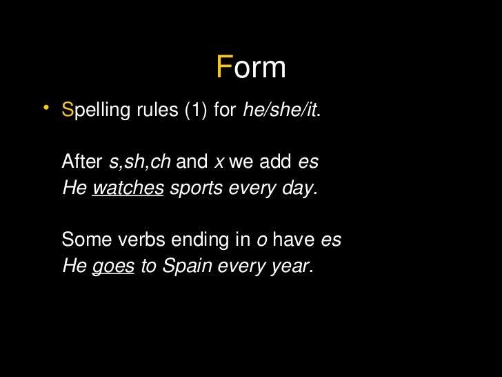 F orm <ul><li>S pelling rules (1) for  he/she/it . </li></ul><ul><li>After  s,sh,ch  and  x  we add  es </li></ul><ul><li>...