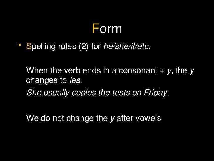 F orm <ul><li>S pelling rules (2) for  he/she/it/etc . </li></ul><ul><li>When the verb ends in a consonant +  y , the  y  ...