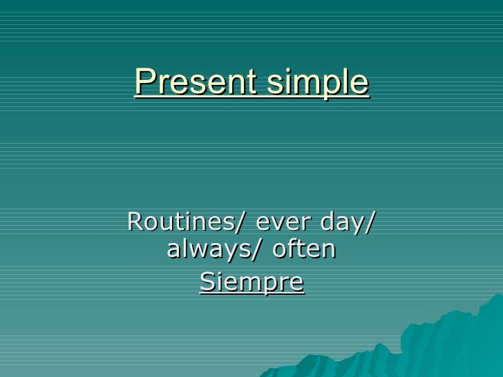 Present simple Routines/ ever day/ always/ often Siempre